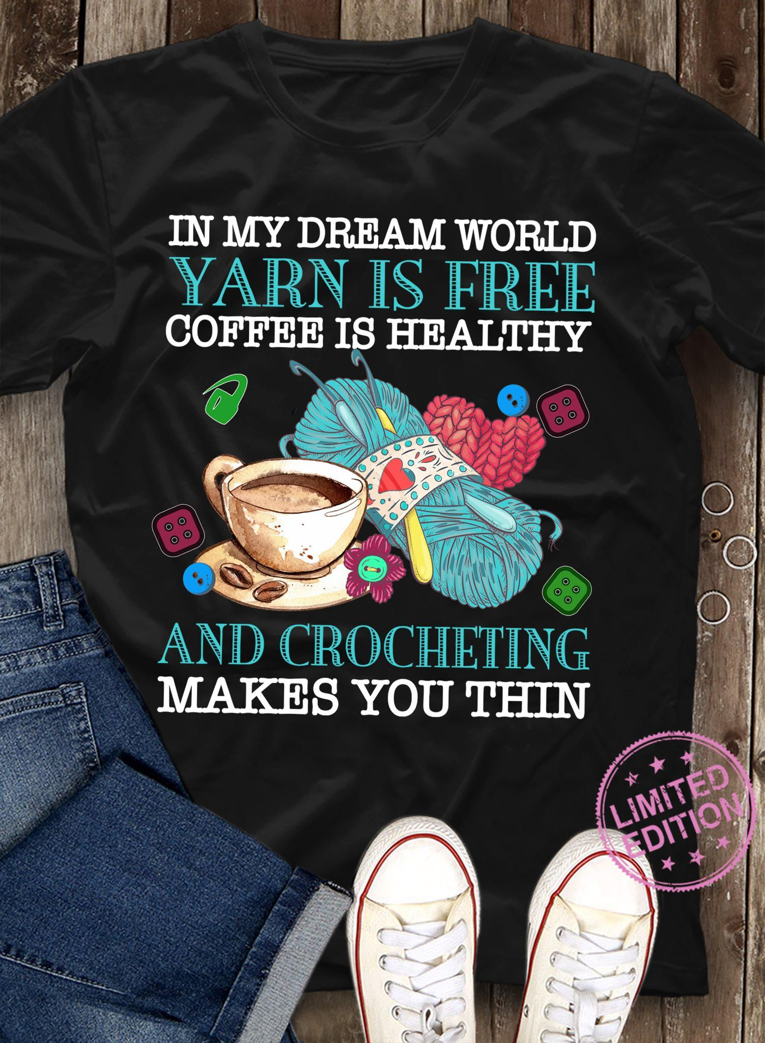 In my dream world yarn is free coffee is healthy and crocheting makes you thin shirt