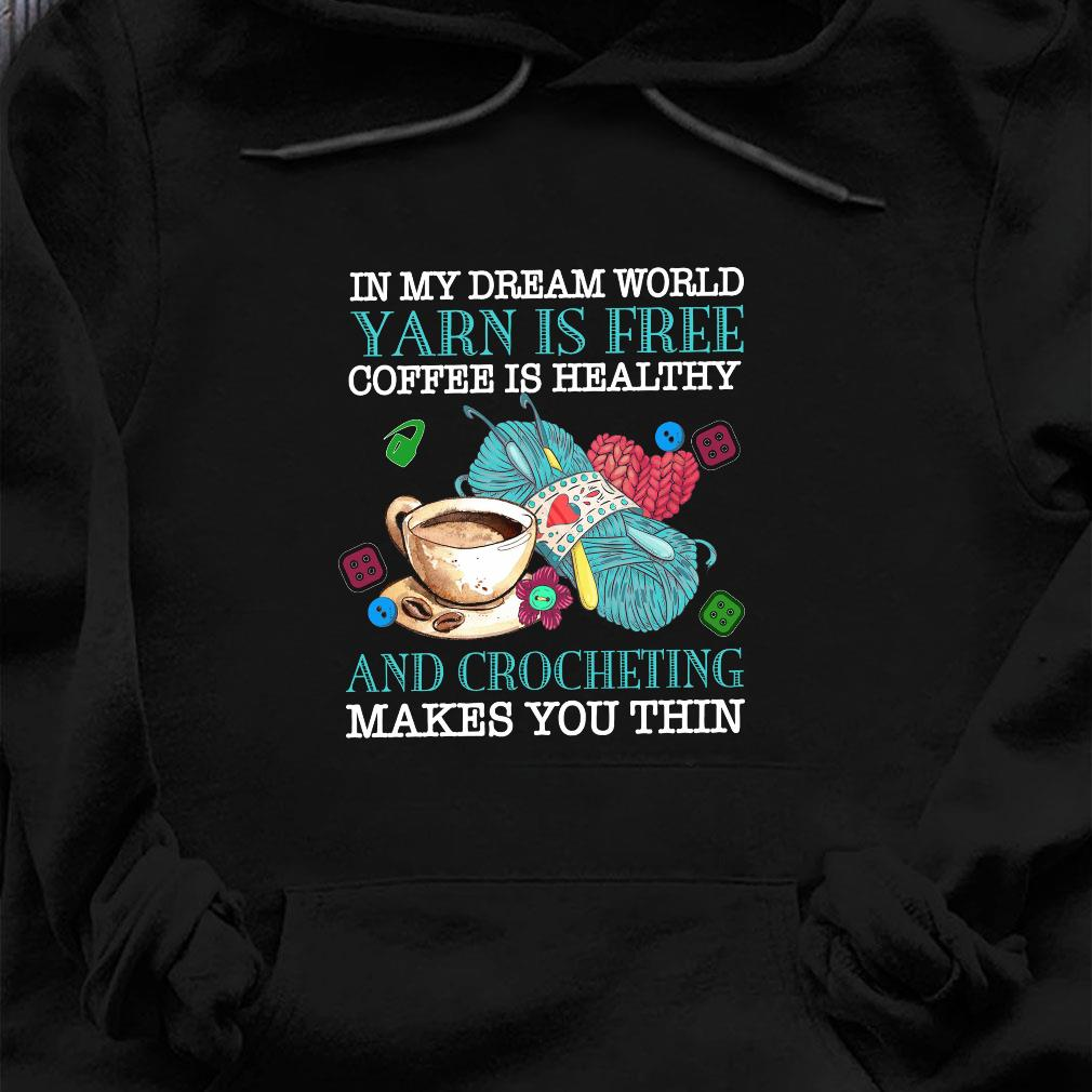 In my dream world yarn is free coffee is healthy and crocheting makes you thin shirt hoodie