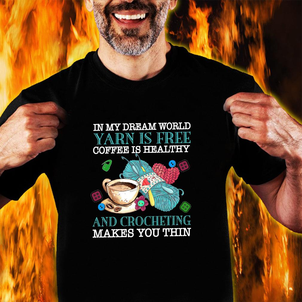In my dream world yarn is free coffee is healthy and crocheting makes you thin shirt unisex