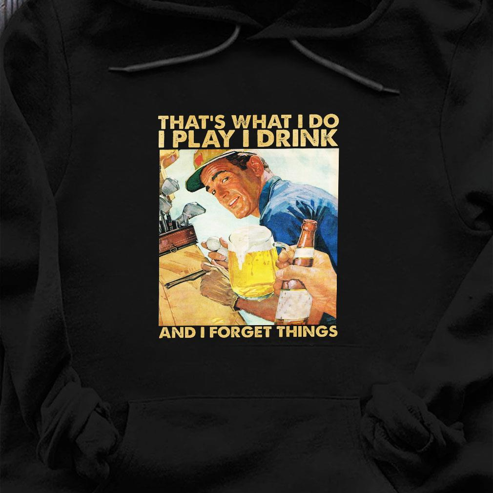 That's what i do i play i drink and i forget things shirt hoodie