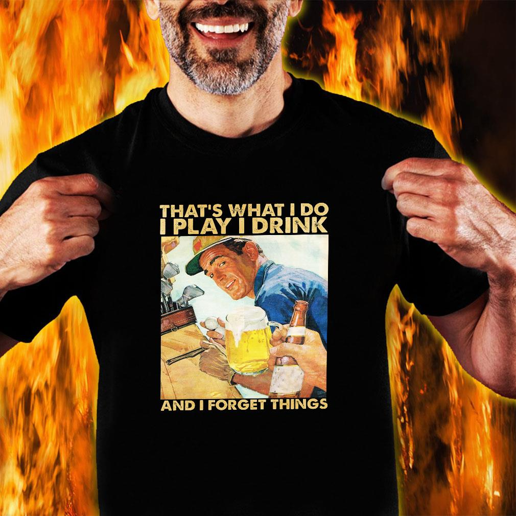 That's what i do i play i drink and i forget things shirt unisex