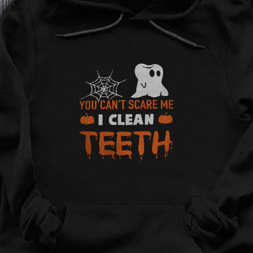 You can't scare me i clean teeth shirt hoodie
