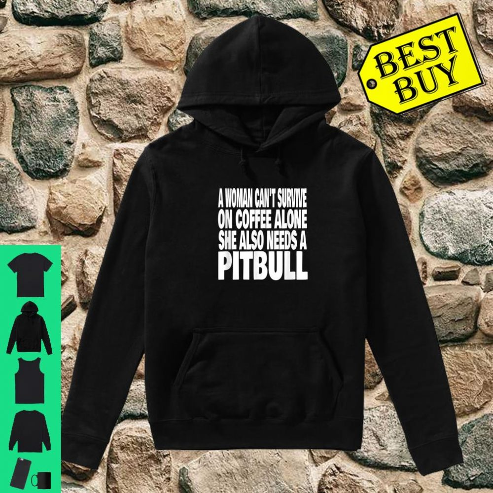A Woman Can't Survive On Coffee Alone She Needs A Pitbull Dog shirt hoodie