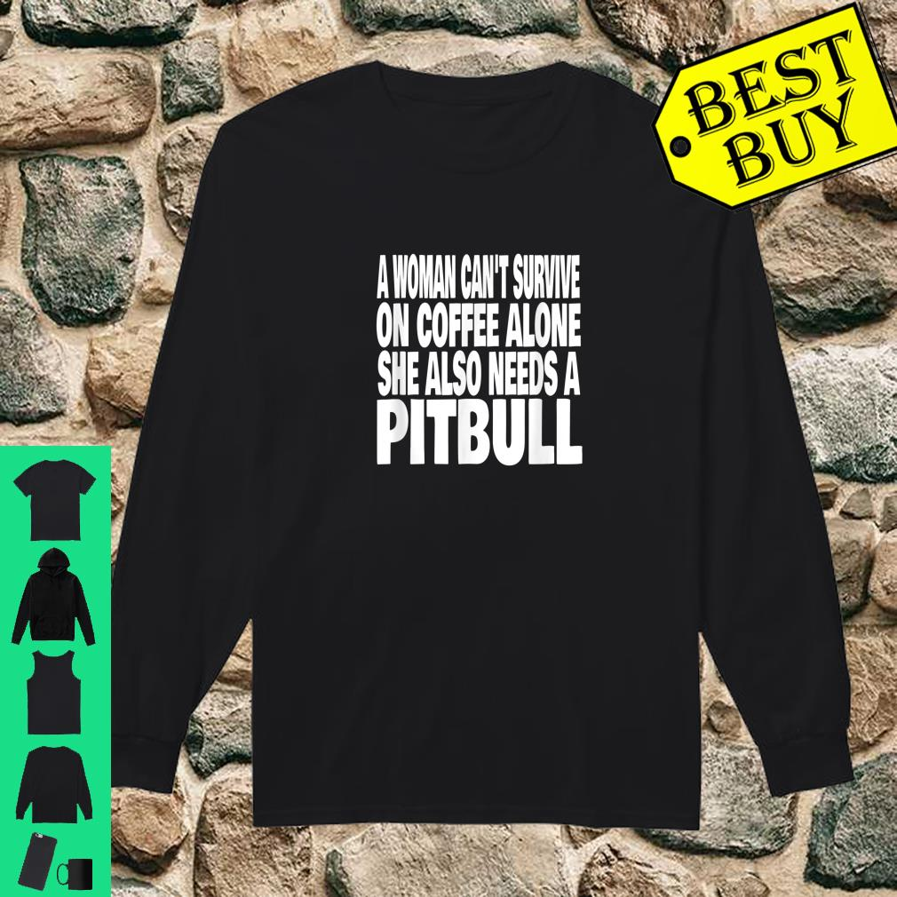 A Woman Can't Survive On Coffee Alone She Needs A Pitbull Dog shirt long sleeved
