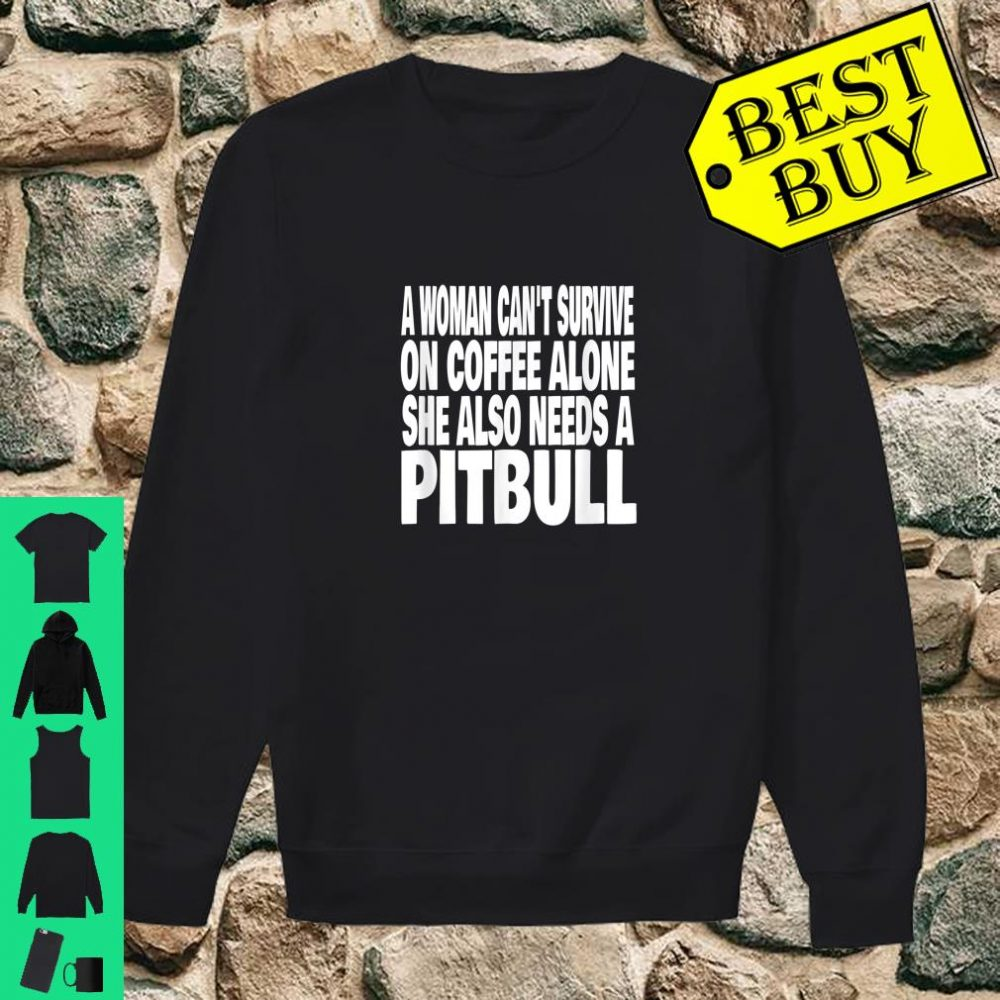 A Woman Can't Survive On Coffee Alone She Needs A Pitbull Dog shirt sweater
