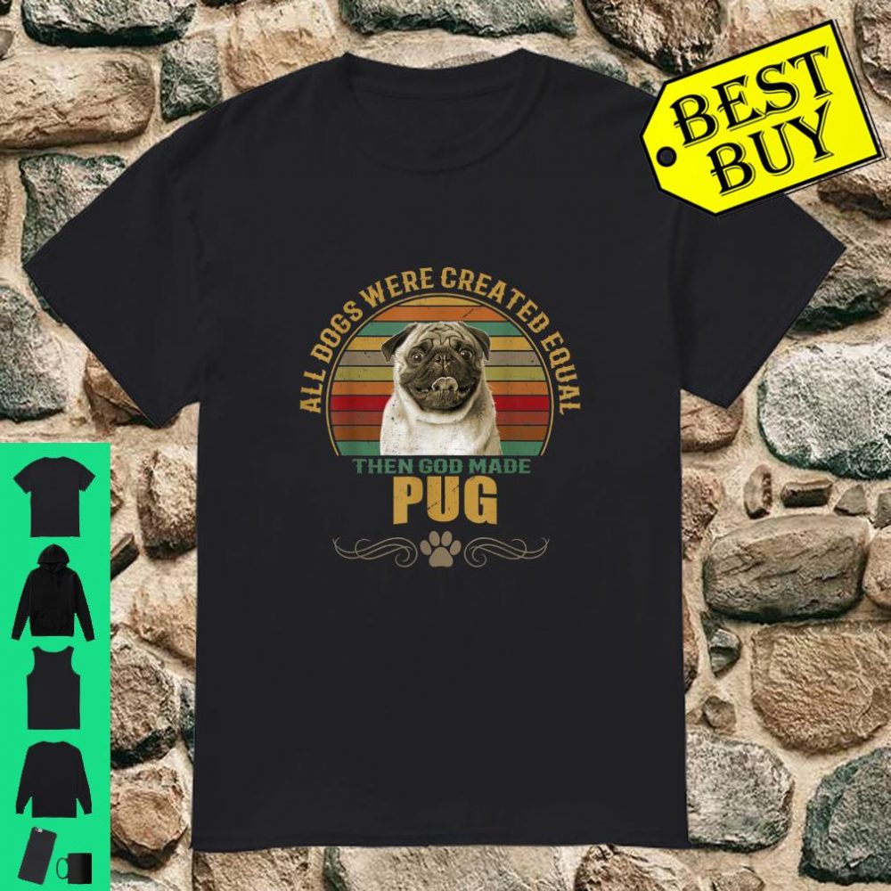 All Dogs Were Created Equal Then GOD Made Pug Dog Vintage shirt