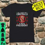 All I Want For Christmas Is Real President Ugly Xmas shirt ladies tee
