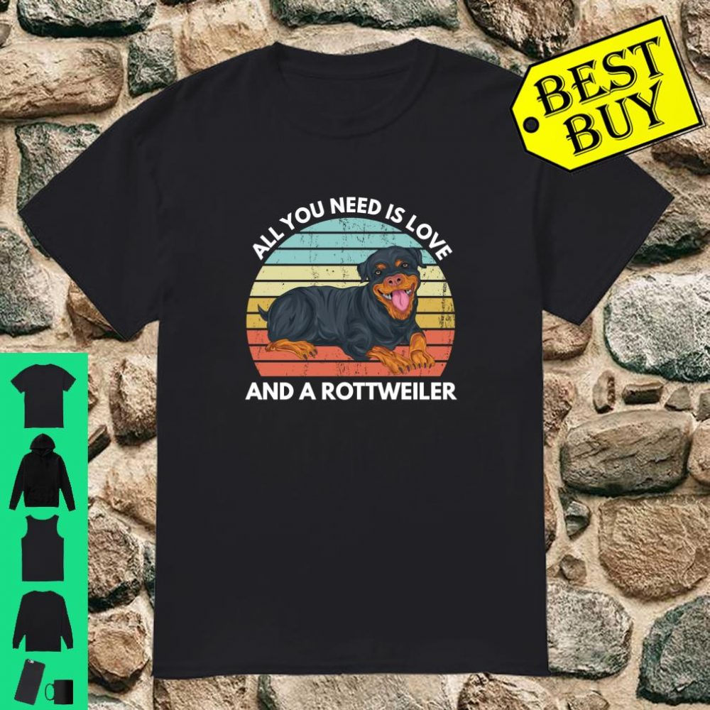 All You Need Is Love And A Rottweiler shirt