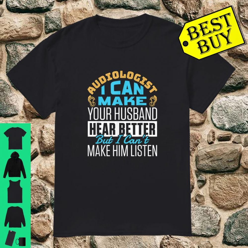 Audiologist I can make your husband hear better but I can't make him listen shirt