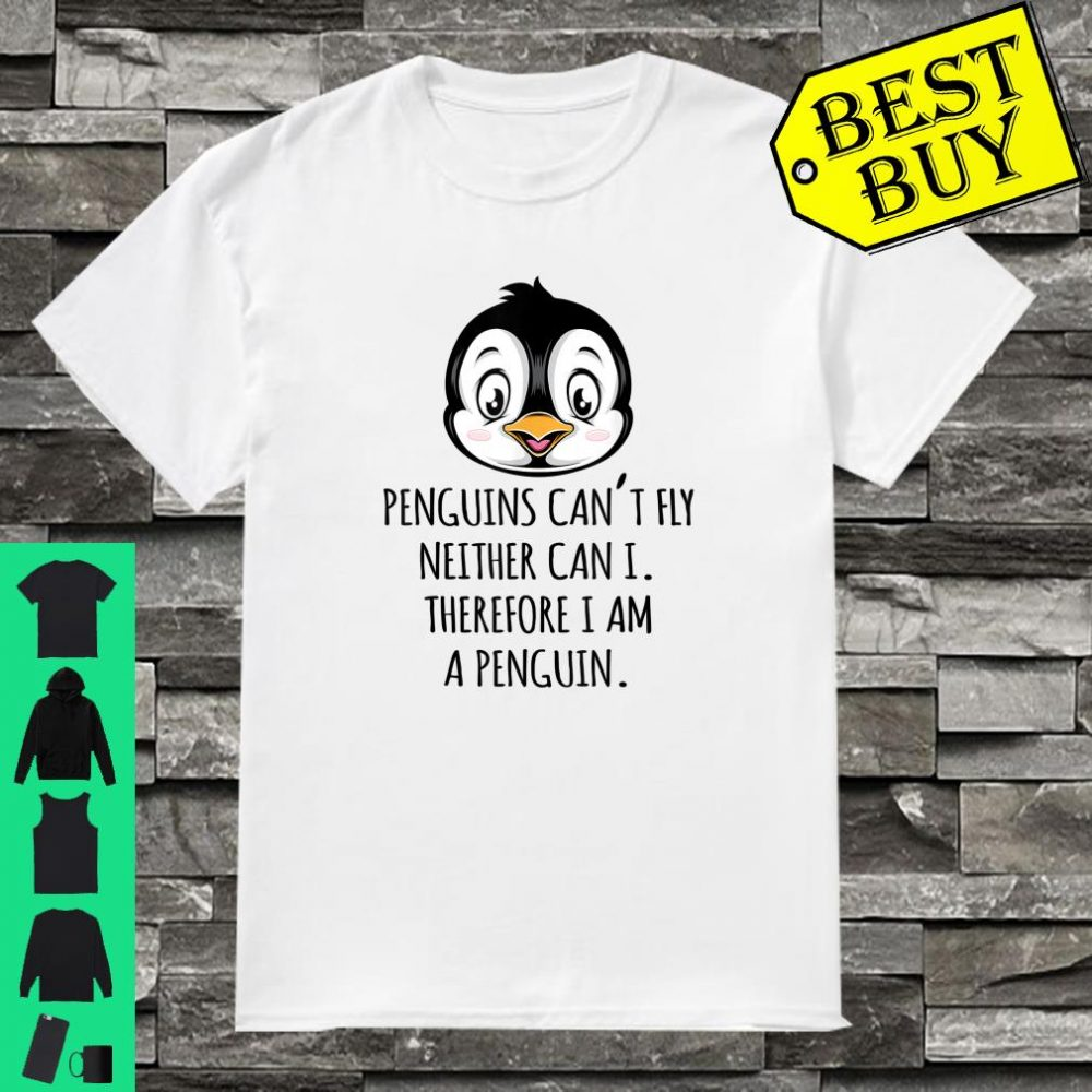 Penguin can I fly neither can I therefore I am a penguin shirt