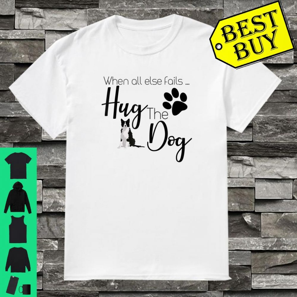 When all else fails Hug the Dog shirt